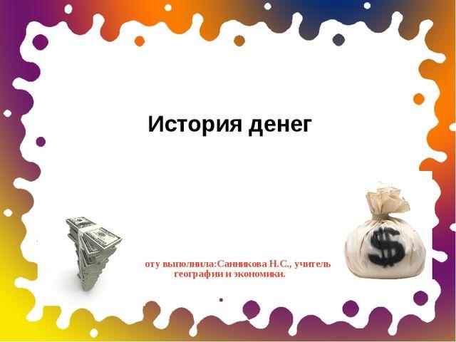 Работу выполнила:Санникова Н.С., учитель географии и экономики. История денег