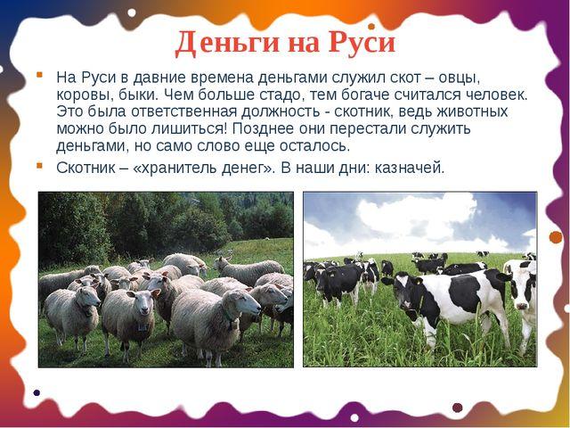 Деньги на Руси На Руси в давние времена деньгами служил скот – овцы, коровы,...