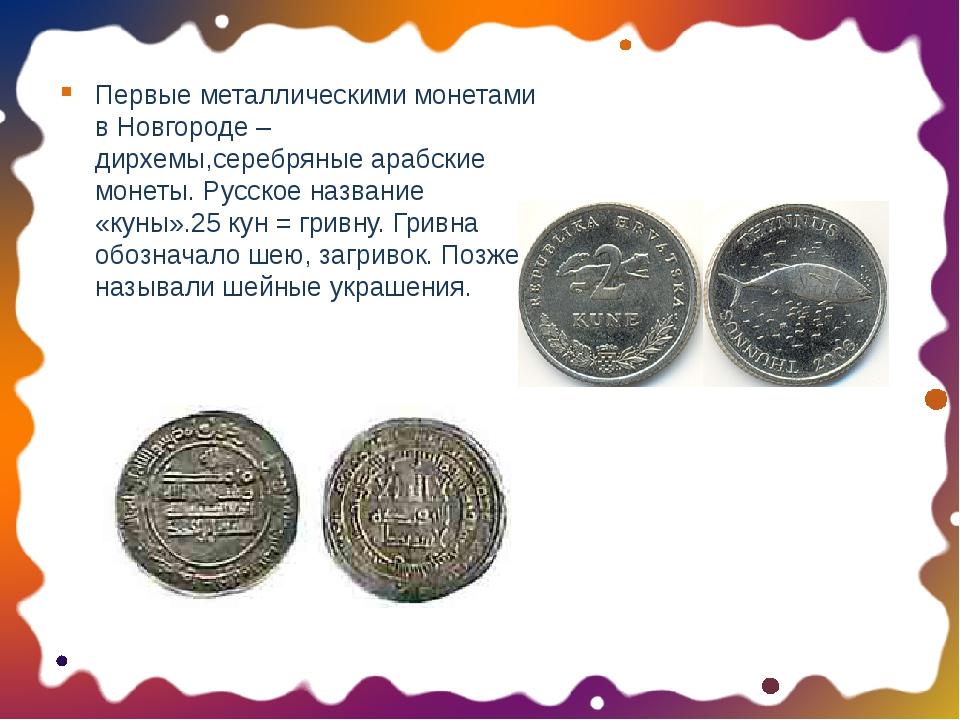 Первые металлическими монетами в Новгороде – дирхемы,серебряные арабские моне...