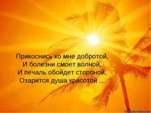 Прикоснись ко мне добротой, И болезни смоет волной, И печаль обойдет стороной