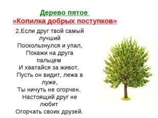 Дерево пятое «Копилка добрых поступков» 2.Если друг твой самый лучший Посколь