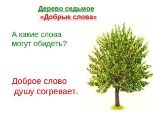 Дерево седьмое «Добрые слова» А какие слова могут обидеть? Доброе слово душу