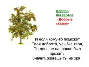 Дерево четвертое «Добрые сказки» И если кому-то поможет Твоя доброта, улыбка
