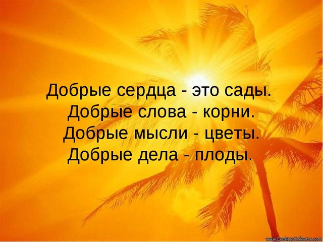 Добрые сердца Добрые сердца - это сады. Добрые слова - корни. Добрые мысли -...