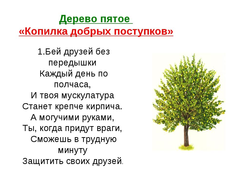 Дерево пятое «Копилка добрых поступков» 1.Бей друзей без передышки Каждый ден...