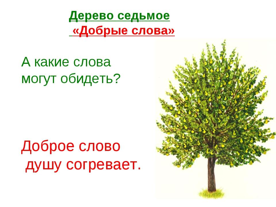 Дерево седьмое «Добрые слова» А какие слова могут обидеть? Доброе слово душу...