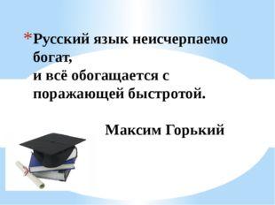 Русский язык неисчерпаемо богат, и всё обогащается с поражающей быстротой. Ма