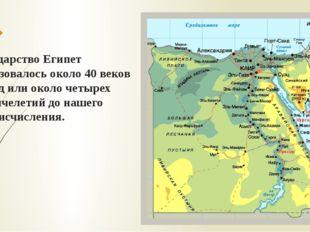 Государство Египет образовалось около 40 веков назад или около четырех тысяч