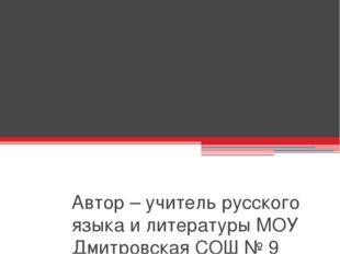 Автор – учитель русского языка и литературы МОУ Дмитровская СОШ № 9 Куликова