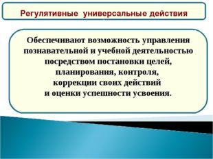 Регулятивные универсальные действия ) Обеспечивают возможность управления по