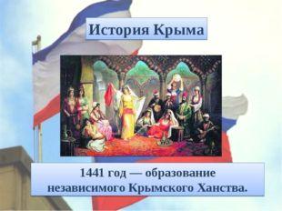 1441 год— образование независимогоКрымского Ханства. История Крыма
