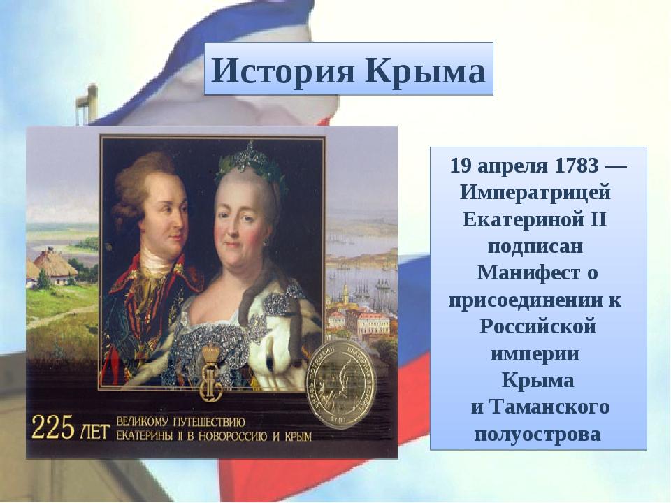 19 апреля 1783— Императрицей Екатериной II подписан Манифест о присоединен...
