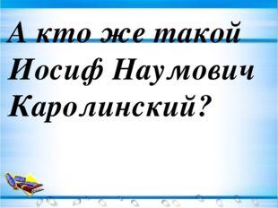А кто же такой Иосиф Наумович Каролинский?