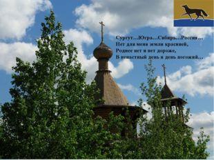 Сургут…Югра…Сибирь…Россия… Нет для меня земли красивей, Роднее нет и нет доро