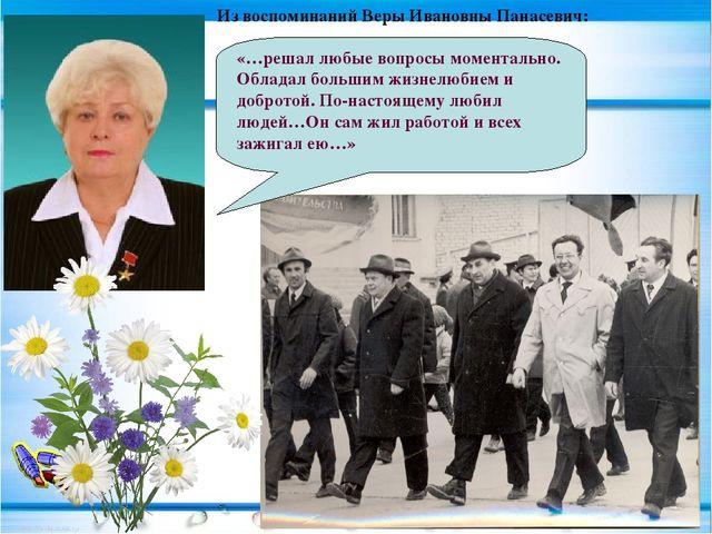 Из воспоминаний Веры Ивановны Панасевич: «…решал любые вопросы моментально. О...