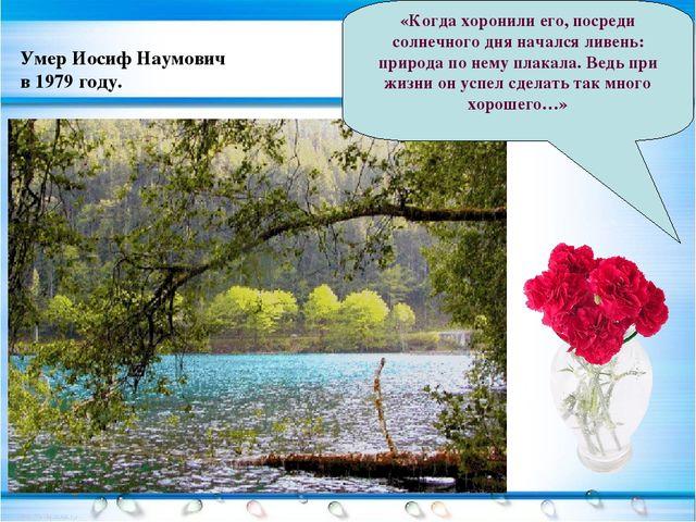 Умер Иосиф Наумович в 1979 году. «Когда хоронили его, посреди солнечного дня...