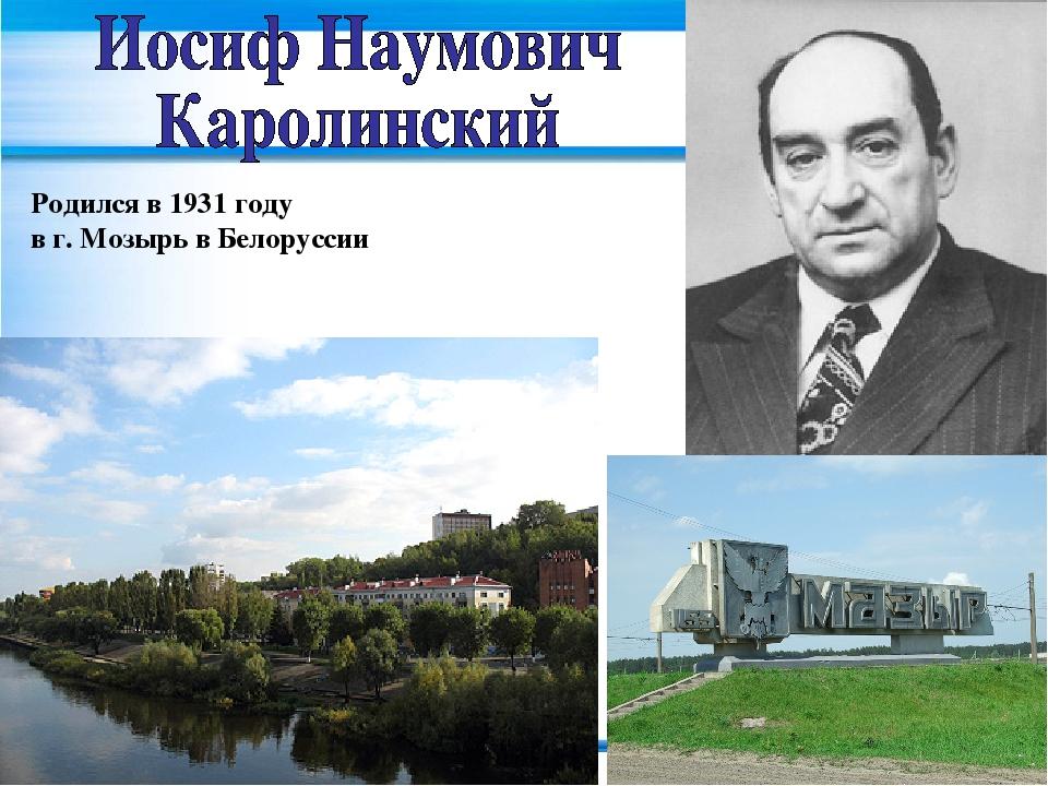 Родился в 1931 году в г. Мозырь в Белоруссии