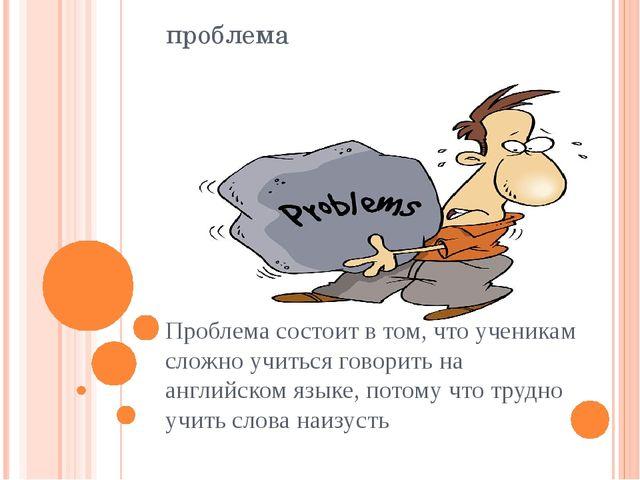 проблема Проблема состоит в том, что ученикам сложно учиться говорить на англ...