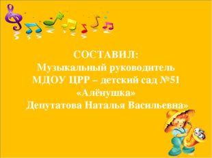 СОСТАВИЛ: Музыкальный руководитель МДОУ ЦРР – детский сад №51 «Алёнушка» Депу
