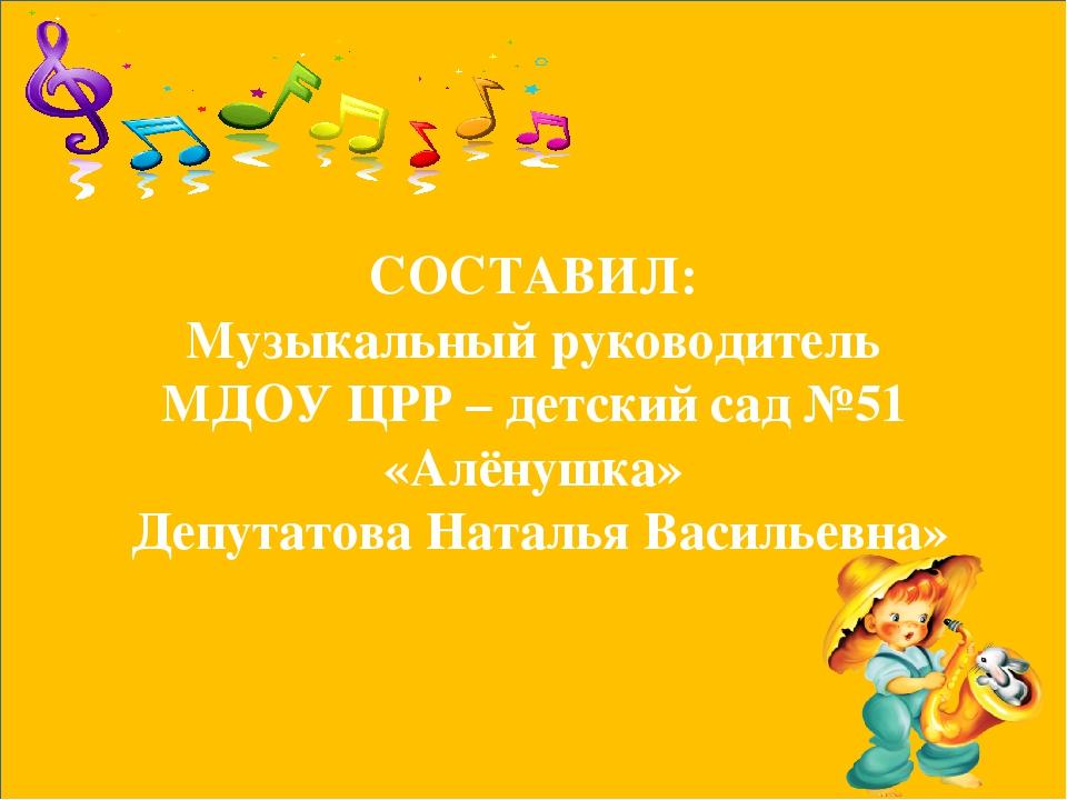 СОСТАВИЛ: Музыкальный руководитель МДОУ ЦРР – детский сад №51 «Алёнушка» Депу...