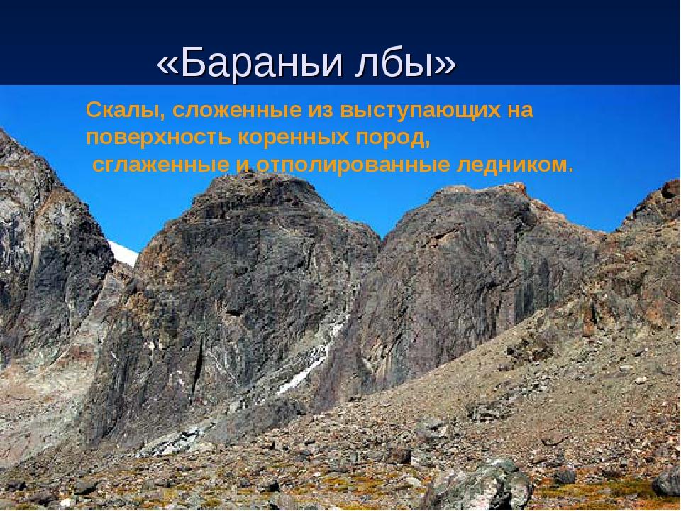 «Бараньи лбы» Скалы, сложенные из выступающих на поверхностькоренных пород,...