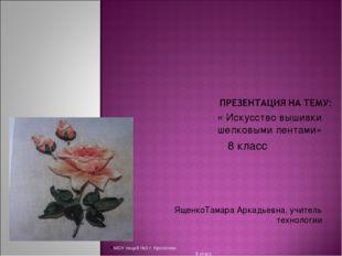 « Искусство вышивки шелковыми лентами» 8 класс ЯщенкоТамара Аркадьевна, учите