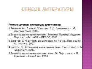 Рекомендуемая литература для учителя 1.Технология: 8 класс. / Под ред. В.Д. С