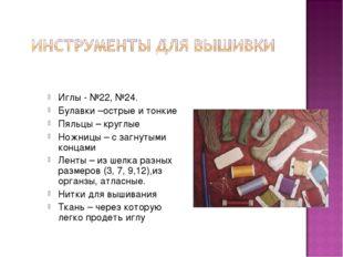 Иглы - №22, №24. Булавки –острые и тонкие Пяльцы – круглые Ножницы – с загнут