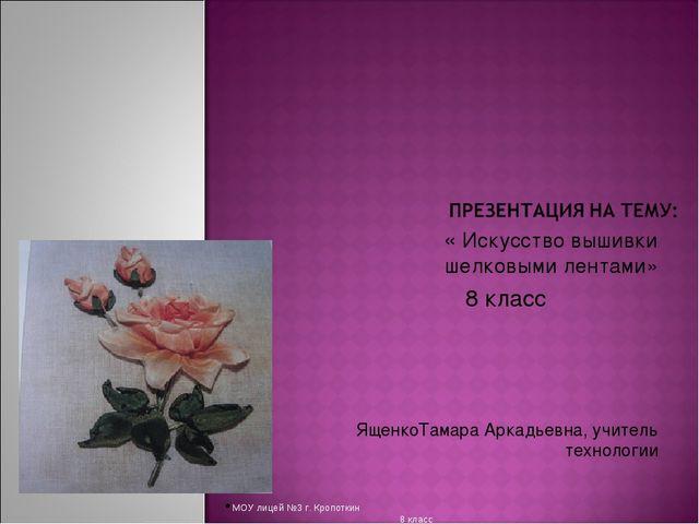 « Искусство вышивки шелковыми лентами» 8 класс ЯщенкоТамара Аркадьевна, учите...