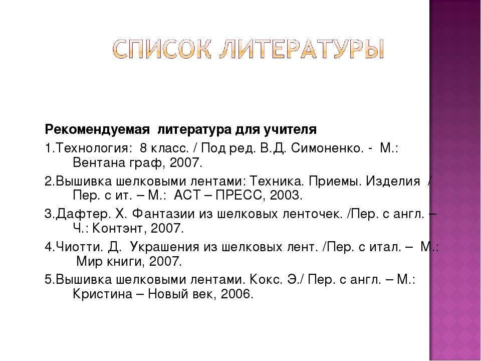 Рекомендуемая литература для учителя 1.Технология: 8 класс. / Под ред. В.Д. С...