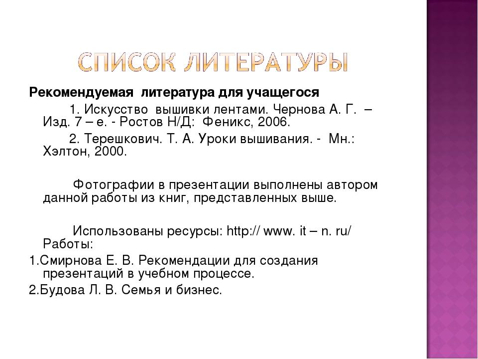 Рекомендуемая литература для учащегося 1. Искусство вышивки лентами. Чернова...