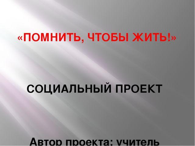 «ПОМНИТЬ, ЧТОБЫ ЖИТЬ!» СОЦИАЛЬНЫЙ ПРОЕКТ Автор проекта: учитель музыки МБОУ С...