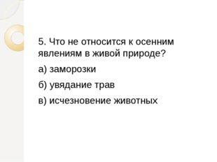 5. Что не относится к осенним явлениям в живой природе? а) заморозки б) увяд