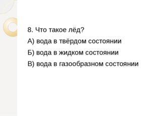 8. Что такое лёд? А) вода в твёрдом состоянии Б) вода в жидком состоянии В)