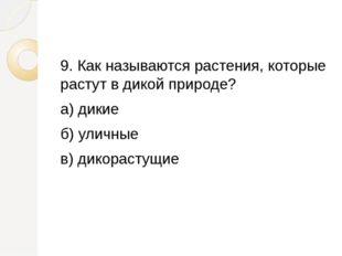 9. Как называются растения, которые растут в дикой природе? а) дикие б) улич