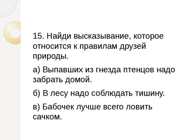15. Найди высказывание, которое относится к правилам друзей природы. а) Выпа...