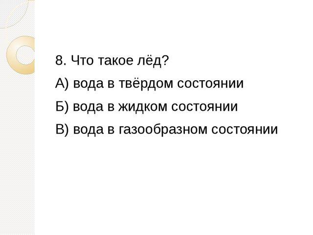 8. Что такое лёд? А) вода в твёрдом состоянии Б) вода в жидком состоянии В)...