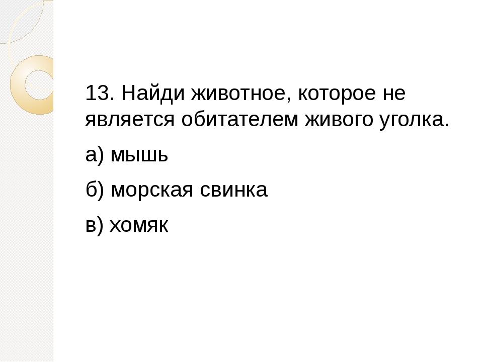 13. Найди животное, которое не является обитателем живого уголка. а) мышь б)...