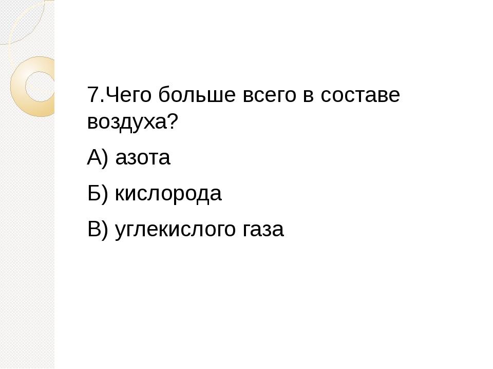 7.Чего больше всего в составе воздуха? А) азота Б) кислорода В) углекислого...
