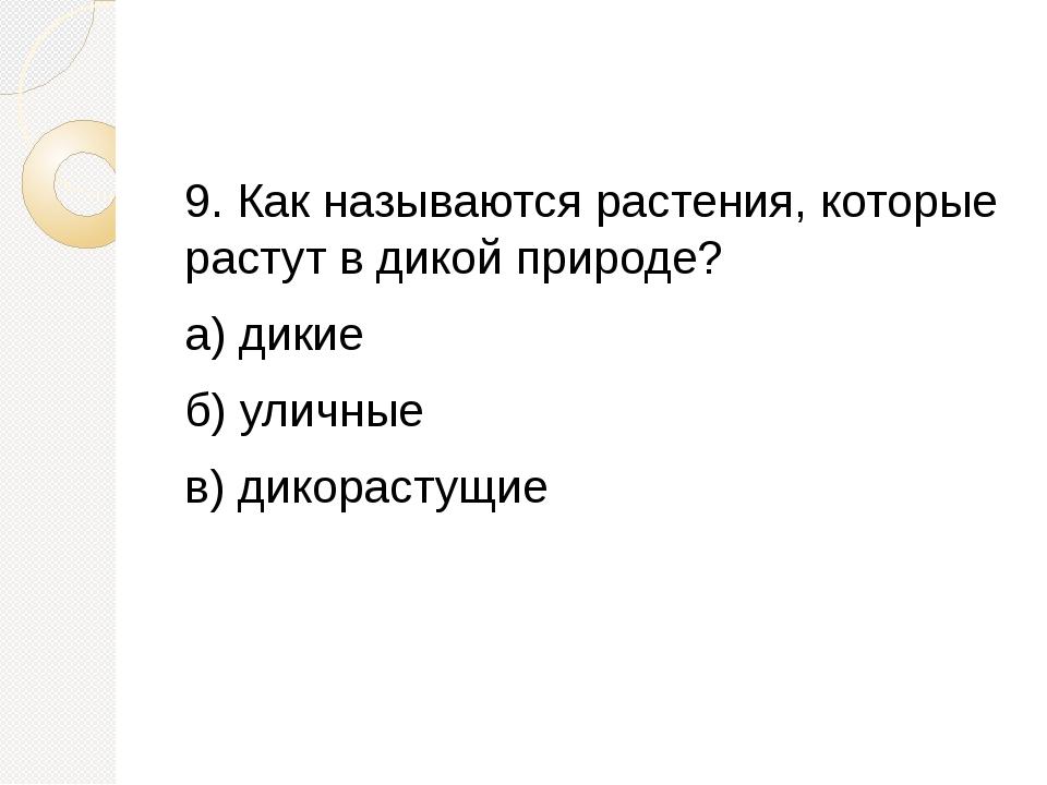 9. Как называются растения, которые растут в дикой природе? а) дикие б) улич...