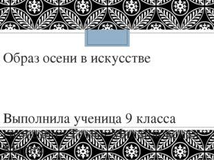 Образ осени в искусстве Выполнила ученица 9 класса гимназии «Томь» Михайловск