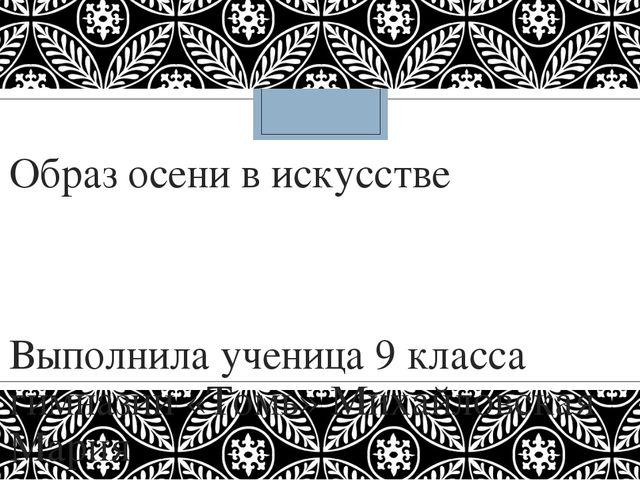 Образ осени в искусстве Выполнила ученица 9 класса гимназии «Томь» Михайловск...