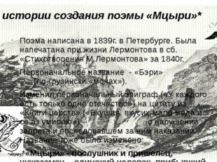 Из истории создания поэмы «Мцыри»* Поэма написана в 1839г. в Петербурге. Была