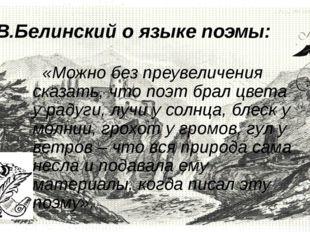 Г.В.Белинский о языке поэмы: «Можно без преувеличения сказать, что поэт брал
