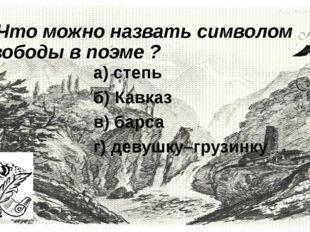 2.Что можно назвать символом свободы в поэме ?       а) степь