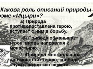 3. Какова роль описаний природы в поэме «Мцыри»?      а) Природа противо