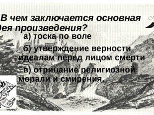7. В чем заключается основная идея произведения?  а) тоска по воле б) утвер