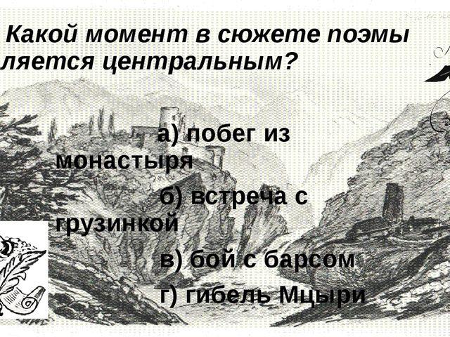 4. Какой момент в сюжете поэмы является центральным?         а) побе...