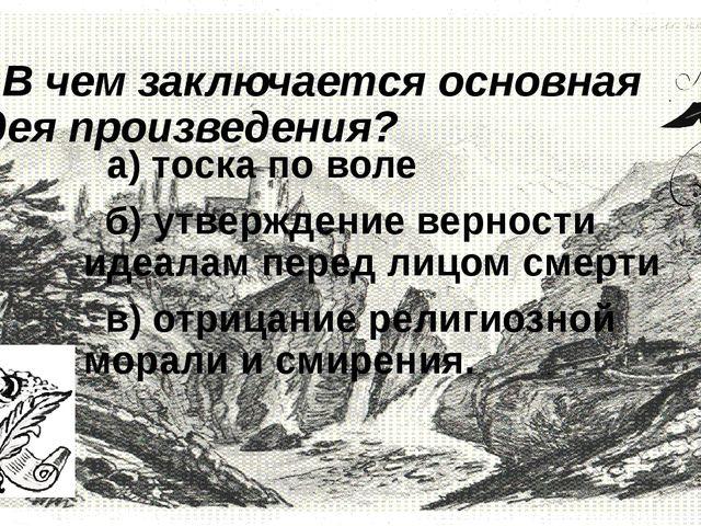 7. В чем заключается основная идея произведения?  а) тоска по воле б) утвер...