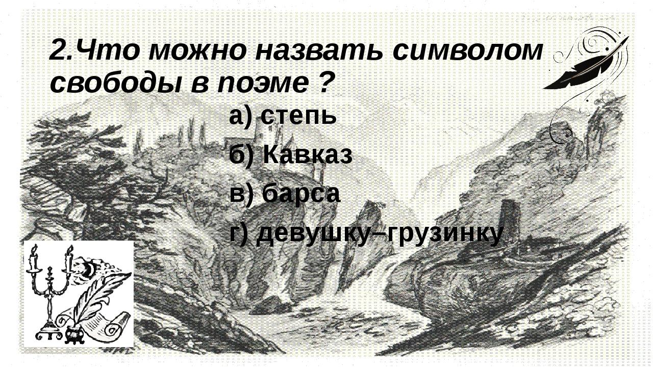2.Что можно назвать символом свободы в поэме ?       а) степь     ...